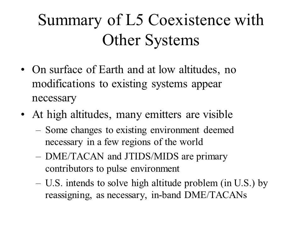 Summary of L5 Coexistence with Other Systems On surface of Earth and at low altitudes, no modifications to existing systems appear necessary At high a