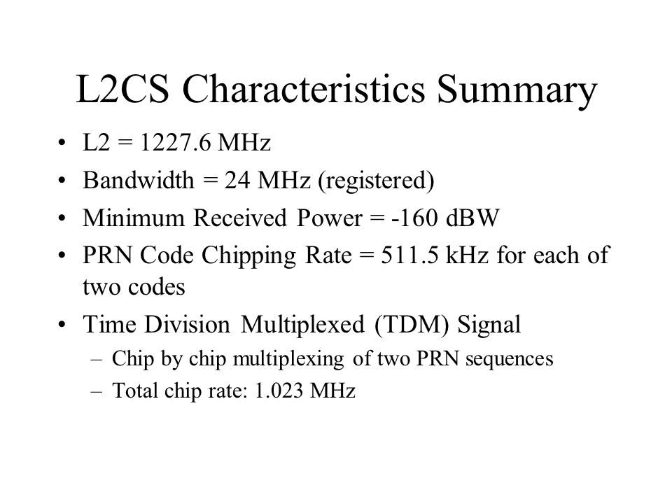 L2CS Characteristics Summary L2 = 1227.6 MHz Bandwidth = 24 MHz (registered) Minimum Received Power = -160 dBW PRN Code Chipping Rate = 511.5 kHz for