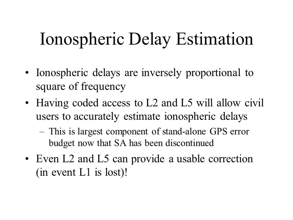 Ionospheric Delay Estimation Ionospheric delays are inversely proportional to square of frequency Having coded access to L2 and L5 will allow civil us