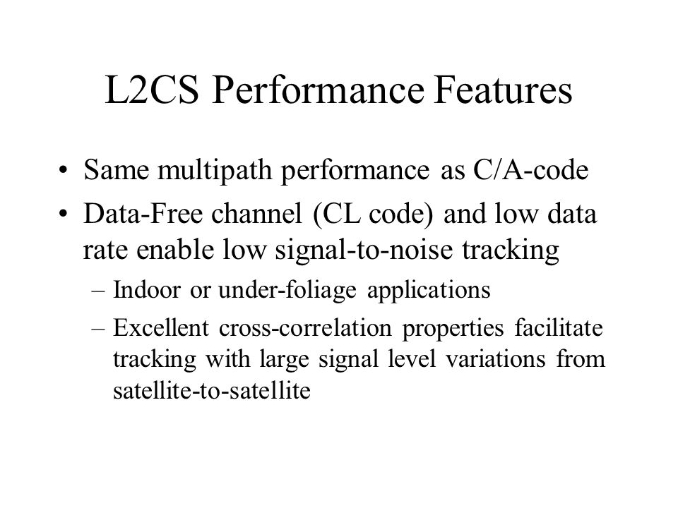 L2CS Performance Features Same multipath performance as C/A-code Data-Free channel (CL code) and low data rate enable low signal-to-noise tracking –In