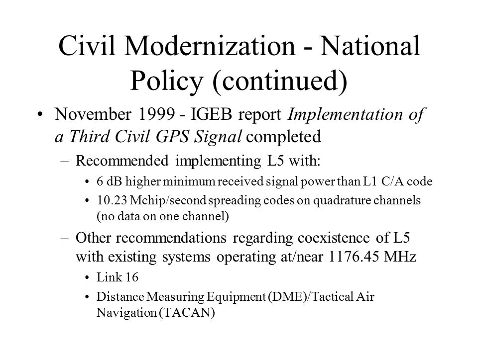 Civil Modernization - National Policy (continued) November 1999 - IGEB report Implementation of a Third Civil GPS Signal completed –Recommended implem