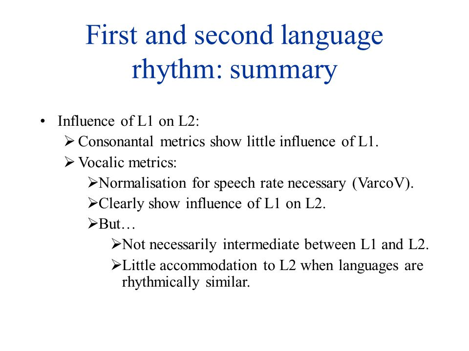 First and second language rhythm: summary Influence of L1 on L2:  Consonantal metrics show little influence of L1.