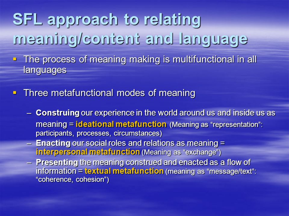 SFL approach to relating meaning/content and language  The process of meaning making is multifunctional in all languages  Three metafunctional modes of meaning –Construing our experience in the world around us and inside us as meaning = ideational metafunction (Meaning as representation : participants, processes, circumstances) –Enacting our social roles and relations as meaning = interpersonal metafunction (Meaning as exchange ) –Presenting the meaning construed and enacted as a flow of information = textual metafunction (meaning as message/text : coherence, cohesion )