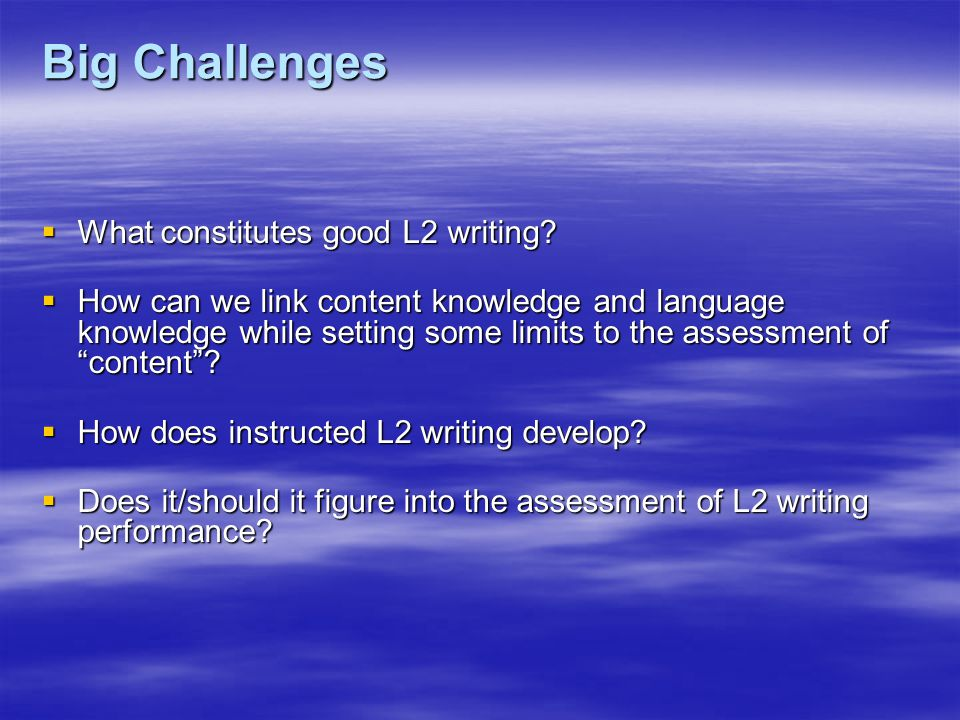 Big Challenges  What constitutes good L2 writing.