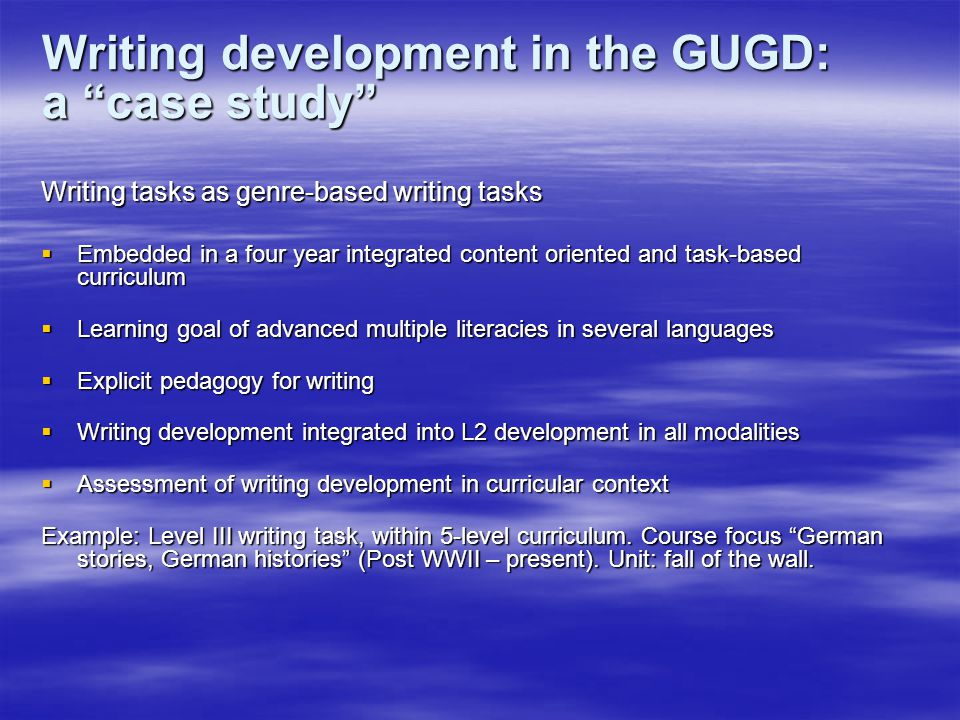 Writing development in the GUGD: a case study Writing tasks as genre-based writing tasks  Embedded in a four year integrated content oriented and task-based curriculum  Learning goal of advanced multiple literacies in several languages  Explicit pedagogy for writing  Writing development integrated into L2 development in all modalities  Assessment of writing development in curricular context Example: Level III writing task, within 5-level curriculum.