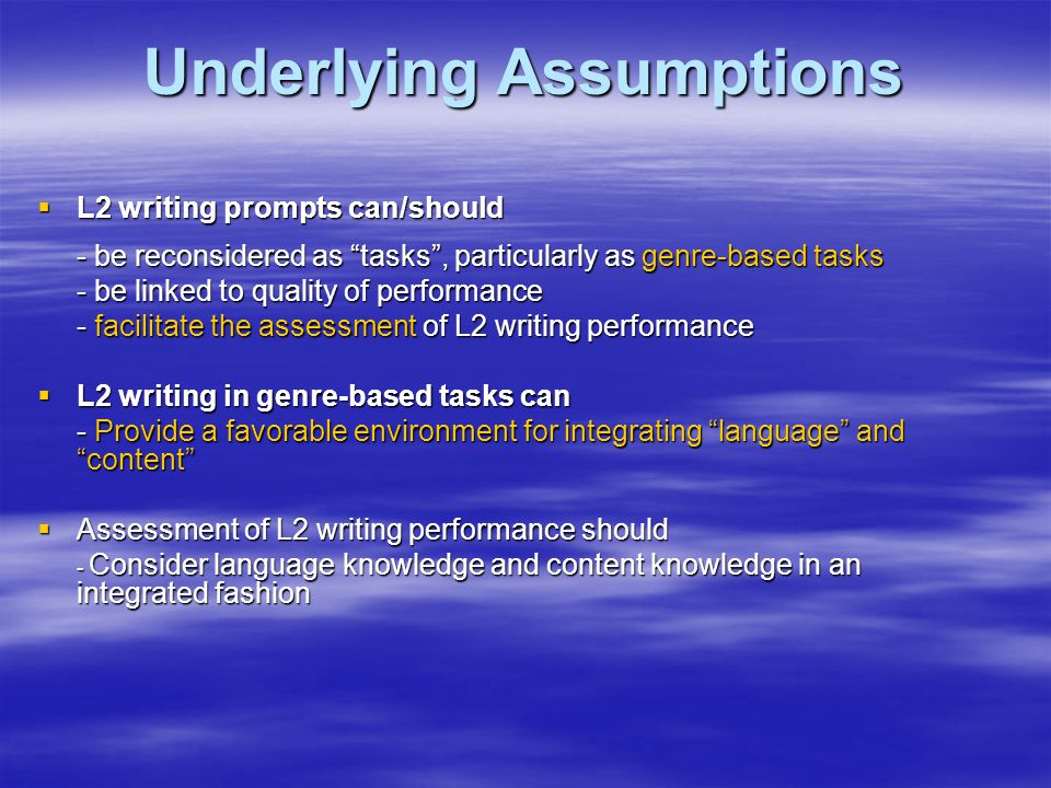Underlying Assumptions  L2 writing prompts can/should - be reconsidered as tasks , particularly as genre-based tasks - be linked to quality of performance - facilitate the assessment of L2 writing performance  L2 writing in genre-based tasks can - Provide a favorable environment for integrating language and content  Assessment of L2 writing performance should - Consider language knowledge and content knowledge in an integrated fashion