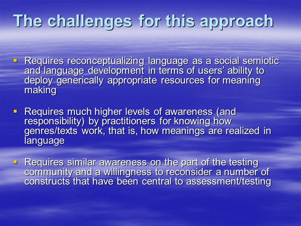 The challenges for this approach  Requires reconceptualizing language as a social semiotic and language development in terms of users' ability to deploy generically appropriate resources for meaning making  Requires much higher levels of awareness (and responsibility) by practitioners for knowing how genres/texts work, that is, how meanings are realized in language  Requires similar awareness on the part of the testing community and a willingness to reconsider a number of constructs that have been central to assessment/testing