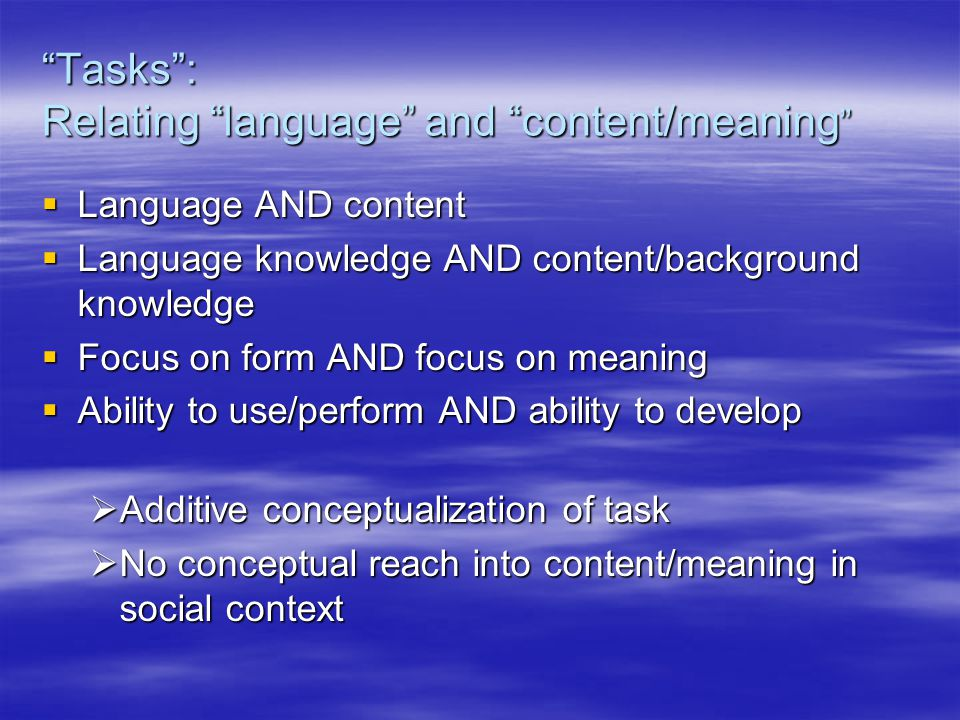 Tasks : Relating language and content/meaning  Language AND content  Language knowledge AND content/background knowledge  Focus on form AND focus on meaning  Ability to use/perform AND ability to develop  Additive conceptualization of task  No conceptual reach into content/meaning in social context
