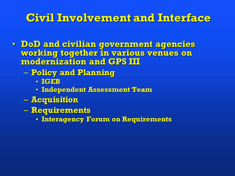 Civil Involvement and Interface DoD and civilian government agencies working together in various venues on modernization and GPS IIIDoD and civilian government agencies working together in various venues on modernization and GPS III –Policy and Planning IGEBIGEB Independent Assessment TeamIndependent Assessment Team –Acquisition –Requirements Interagency Forum on RequirementsInteragency Forum on Requirements