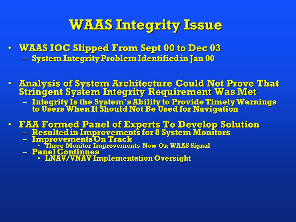 WAAS Integrity Issue WAAS IOC Slipped From Sept 00 to Dec 03WAAS IOC Slipped From Sept 00 to Dec 03 –System Integrity Problem Identified in Jan 00 Analysis of System Architecture Could Not Prove That Stringent System Integrity Requirement Was MetAnalysis of System Architecture Could Not Prove That Stringent System Integrity Requirement Was Met –Integrity Is the System's Ability to Provide Timely Warnings to Users When It Should Not Be Used for Navigation FAA Formed Panel of Experts To Develop SolutionFAA Formed Panel of Experts To Develop Solution –Resulted in Improvements for 8 System Monitors –Improvements On Track Three Monitor Improvements Now On WAAS SignalThree Monitor Improvements Now On WAAS Signal –Panel Continues LNAV/VNAV Implementation OversightLNAV/VNAV Implementation Oversight
