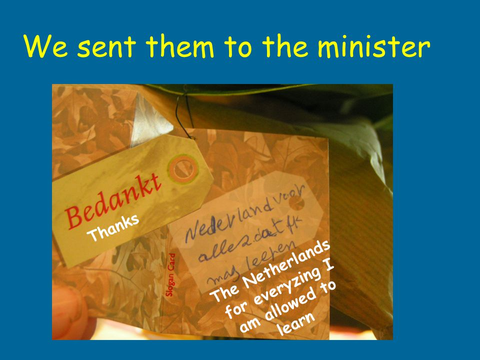 We sent them to the minister Thanks The Netherlands for everyzing I am allowed to learn