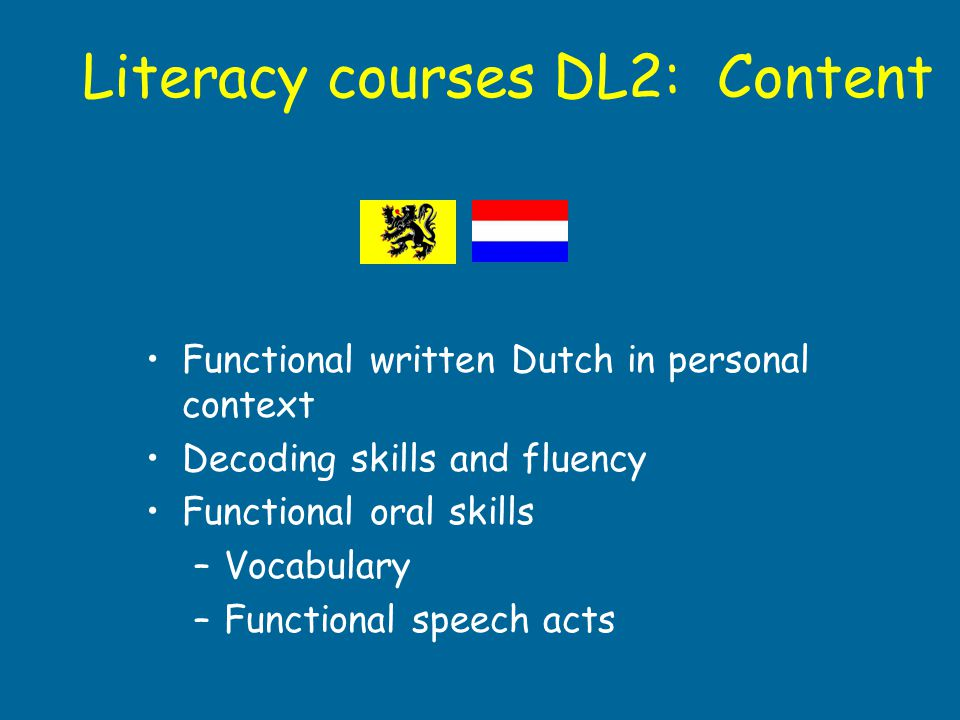 Literacy courses DL2: Content Functional written Dutch in personal context Decoding skills and fluency Functional oral skills –Vocabulary –Functional