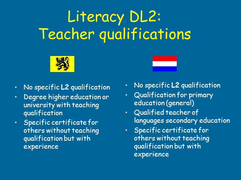 Literacy DL2: Teacher qualifications No specific L2 qualification Degree higher education or university with teaching qualification Specific certifica