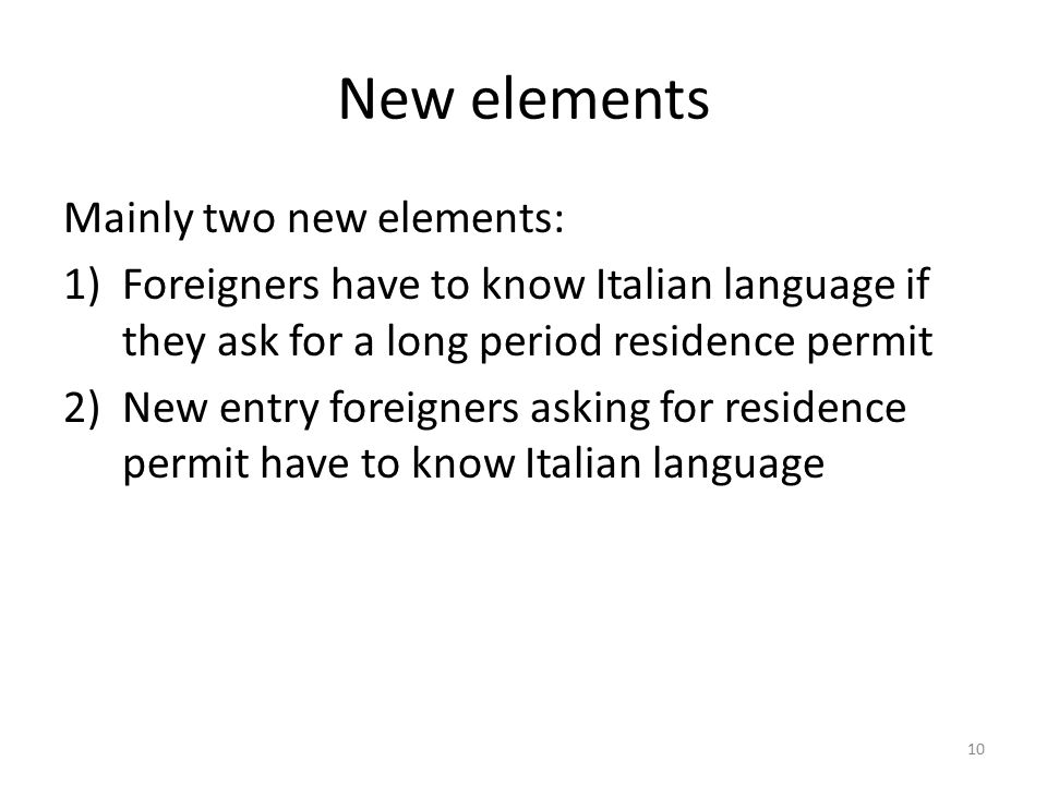 New elements Mainly two new elements: 1)Foreigners have to know Italian language if they ask for a long period residence permit 2)New entry foreigners asking for residence permit have to know Italian language 10