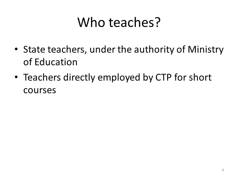 Who teaches? State teachers, under the authority of Ministry of Education Teachers directly employed by CTP for short courses 4