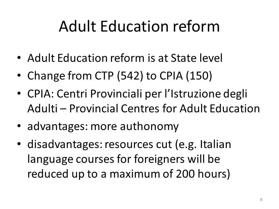 Adult Education reform Adult Education reform is at State level Change from CTP (542) to CPIA (150) CPIA: Centri Provinciali per l'Istruzione degli Adulti – Provincial Centres for Adult Education advantages: more authonomy disadvantages: resources cut (e.g.