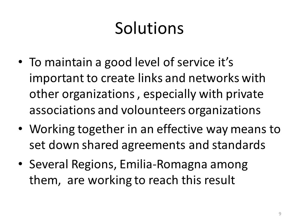 Solutions To maintain a good level of service it's important to create links and networks with other organizations, especially with private associations and volounteers organizations Working together in an effective way means to set down shared agreements and standards Several Regions, Emilia-Romagna among them, are working to reach this result 9