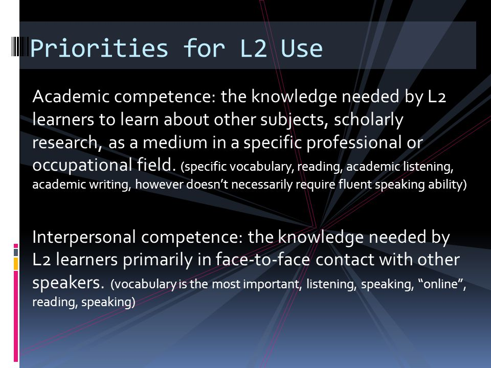 Academic competence: the knowledge needed by L2 learners to learn about other subjects, scholarly research, as a medium in a specific professional or