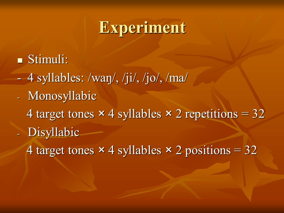 Experiment Stimuli: Stimuli: - 4 syllables: /waŋ/, /ji/, /jo/, /ma/ - Monosyllabic 4 target tones × 4 syllables × 2 repetitions = 32 4 target tones × 4 syllables × 2 repetitions = 32 - Disyllabic 4 target tones × 4 syllables × 2 positions = 32 4 target tones × 4 syllables × 2 positions = 32