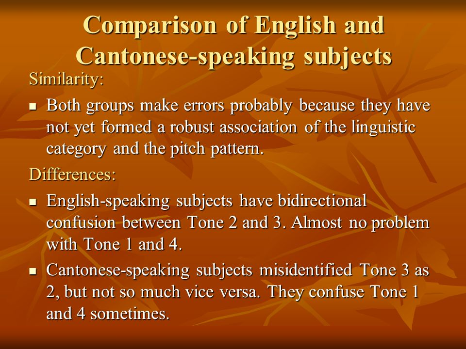 Comparison of English and Cantonese-speaking subjects Similarity: Both groups make errors probably because they have not yet formed a robust association of the linguistic category and the pitch pattern.