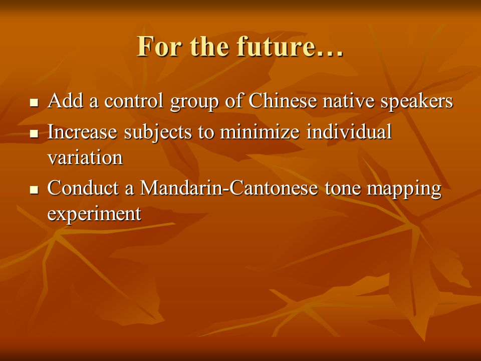 For the future … Add a control group of Chinese native speakers Add a control group of Chinese native speakers Increase subjects to minimize individual variation Increase subjects to minimize individual variation Conduct a Mandarin-Cantonese tone mapping experiment Conduct a Mandarin-Cantonese tone mapping experiment