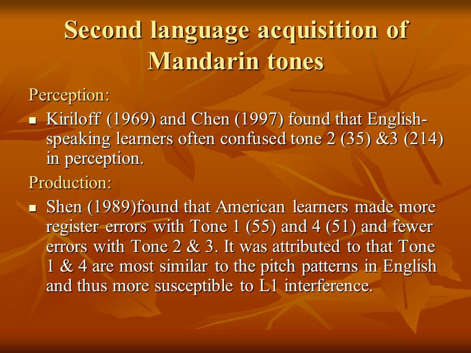 Second language acquisition of Mandarin tones Perception: Kiriloff (1969) and Chen (1997) found that English- speaking learners often confused tone 2 (35) &3 (214) in perception.
