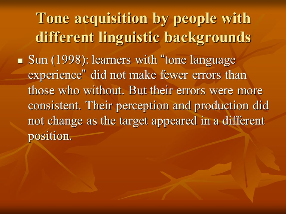 Tone acquisition by people with different linguistic backgrounds Sun (1998): learners with tone language experience did not make fewer errors than those who without.