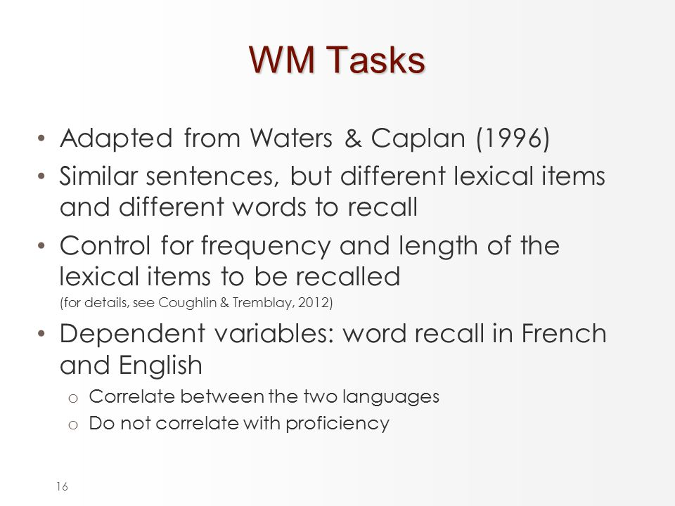 16 WM Tasks Adapted from Waters & Caplan (1996) Similar sentences, but different lexical items and different words to recall Control for frequency and length of the lexical items to be recalled (for details, see Coughlin & Tremblay, 2012) Dependent variables: word recall in French and English o Correlate between the two languages o Do not correlate with proficiency