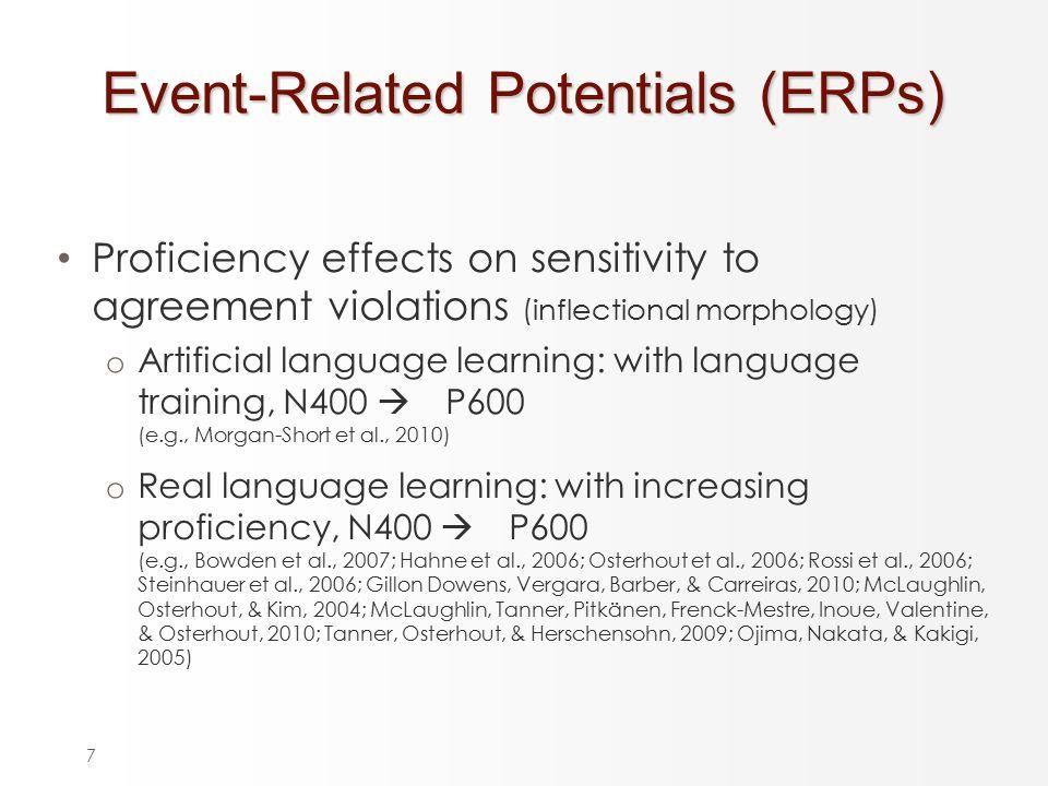 7 Proficiency effects on sensitivity to agreement violations (inflectional morphology) o Artificial language learning: with language training, N400  P600 o (e.g., Morgan-Short et al., 2010) o Real language learning: with increasing proficiency, N400  P600 o (e.g., Bowden et al., 2007; Hahne et al., 2006; Osterhout et al., 2006; Rossi et al., 2006; Steinhauer et al., 2006; Gillon Dowens, Vergara, Barber, & Carreiras, 2010; McLaughlin, Osterhout, & Kim, 2004; McLaughlin, Tanner, Pitkänen, Frenck-Mestre, Inoue, Valentine, & Osterhout, 2010; Tanner, Osterhout, & Herschensohn, 2009; Ojima, Nakata, & Kakigi, 2005) Event-Related Potentials (ERPs)