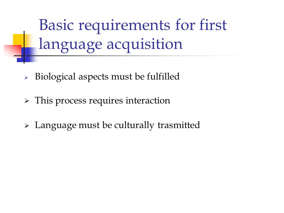 Characteristics considering first language acquisition :  It is remarkable for its speed  In normal conditions language acquisition generally occurs