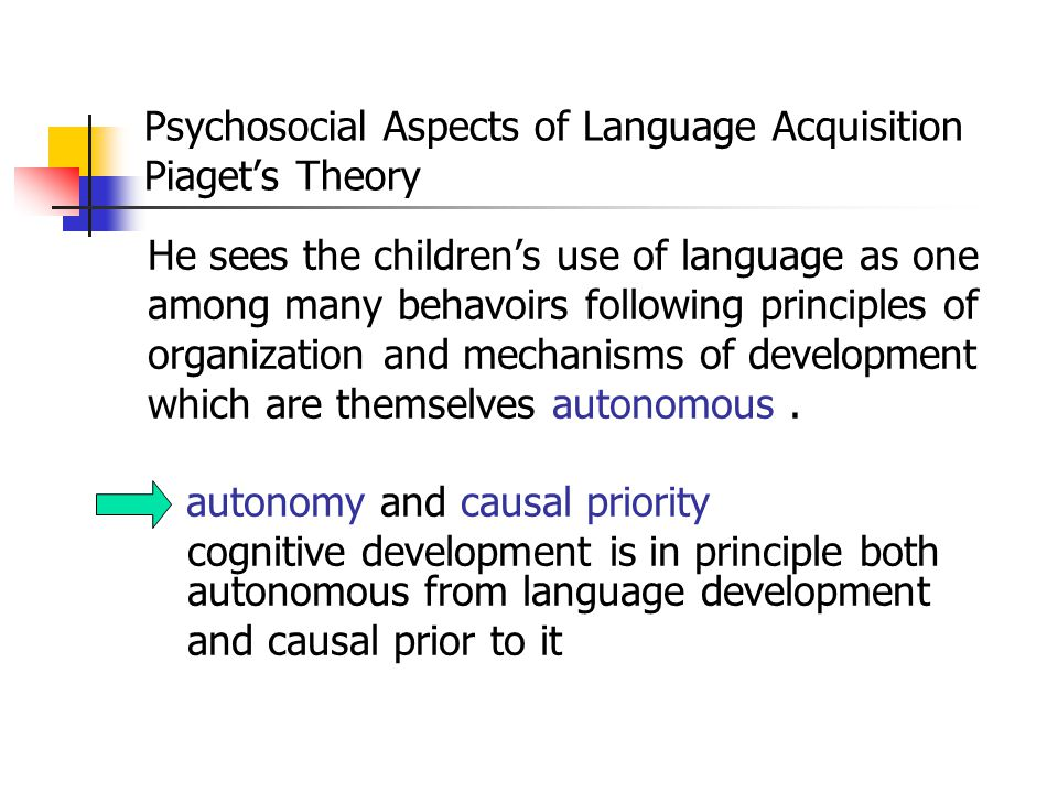 Psychosocial Aspects of Language Acquisition Piaget's Theory Piaget focuses on the child's cognitive development, which he describes as resulting from