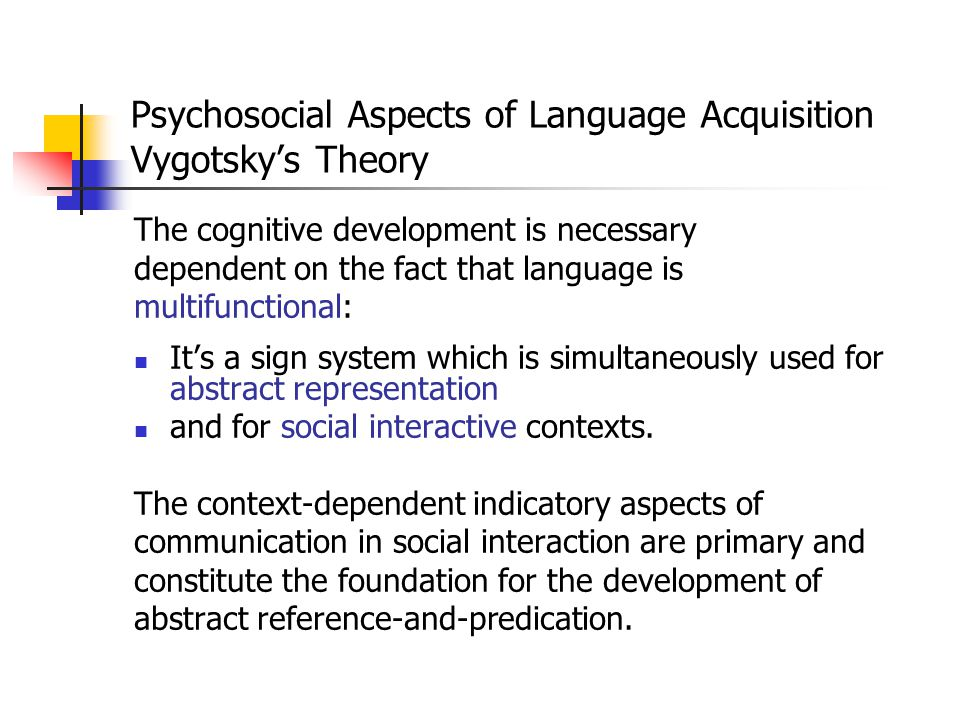 Psychosocial Aspects of Language Acquisition Vygotsky's Theory He sees a constant interaction between language development and cognitive development,