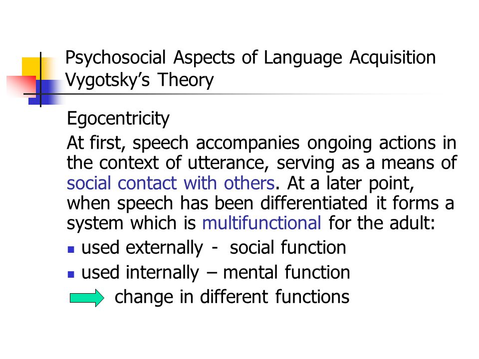 Psychosocial Aspects of Language Acquisition Vygotsky's Theory How does this shift in function take place? According to Vygotsky's principle of semiot