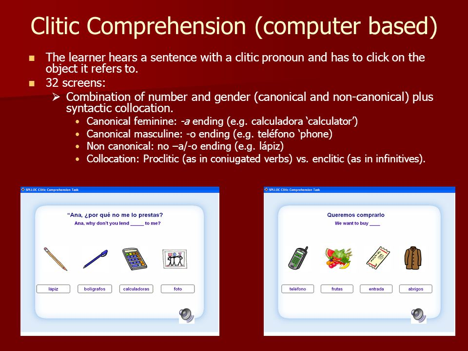 Clitic Comprehension (computer based) The learner hears a sentence with a clitic pronoun and has to click on the object it refers to. 32 screens:  