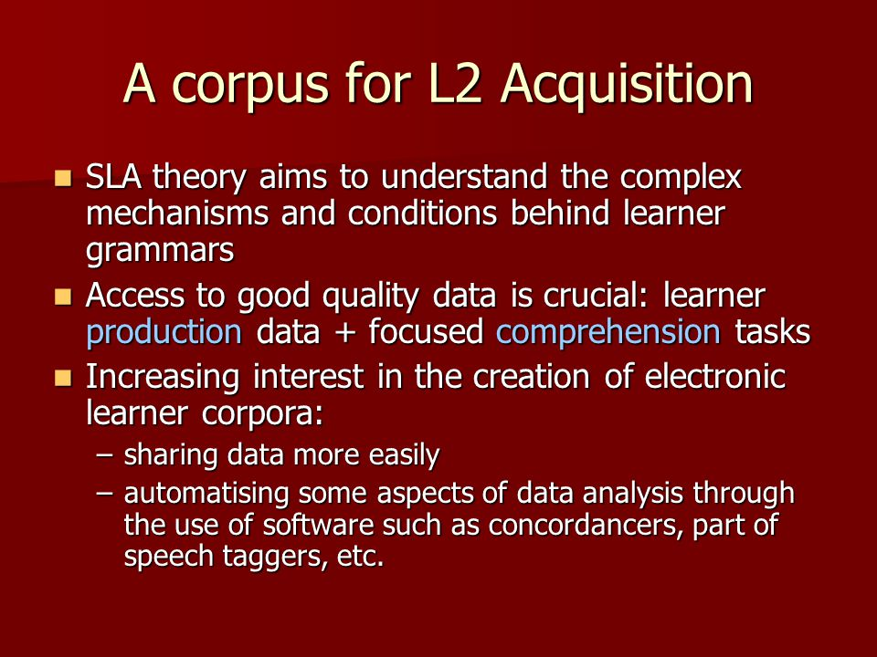 Some Existing Learner Corpora –CHILDES: http://childes.psy.cmu.edu/ http://childes.psy.cmu.edu/ –TALKBANK: http://talkbank.org/ http://talkbank.org/ –English Corpus Linguistics: http://cecl.fltr.ucl.ac.be/Cecl-Projects/Icle/icle.htm http://cecl.fltr.ucl.ac.be/Cecl-Projects/Icle/icle.htm –L2 FRENCH  FLLOC: www.flloc.soton.ac.uk/ www.flloc.soton.ac.uk/ –L2 (Written) SPANISH  CEDEL 2: www.ugr.es/~cristoballozano/cedel2.htm www.ugr.es/~cristoballozano/cedel2.htm