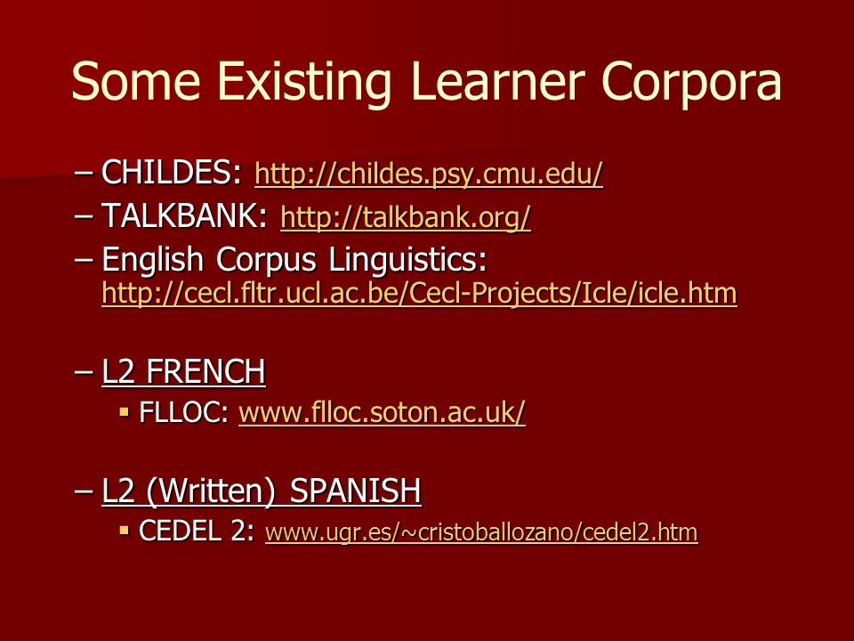 Some Existing Learner Corpora –CHILDES: http://childes.psy.cmu.edu/ http://childes.psy.cmu.edu/ –TALKBANK: http://talkbank.org/ http://talkbank.org/ –