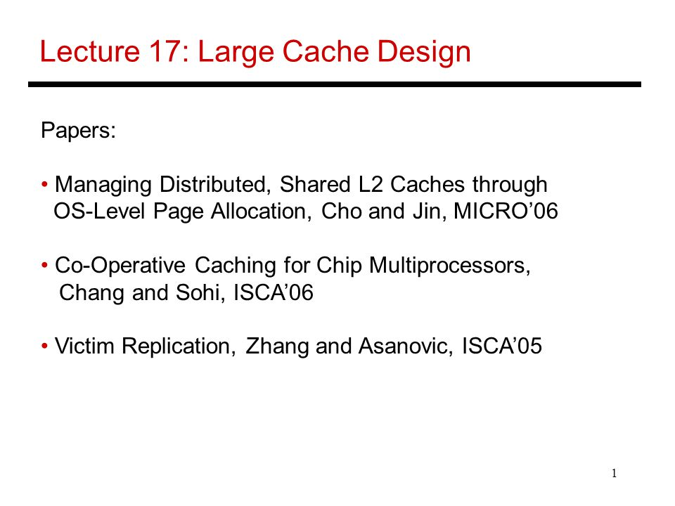 1 Lecture 17: Large Cache Design Papers: Managing Distributed, Shared L2 Caches through OS-Level Page Allocation, Cho and Jin, MICRO'06 Co-Operative Caching for Chip Multiprocessors, Chang and Sohi, ISCA'06 Victim Replication, Zhang and Asanovic, ISCA'05