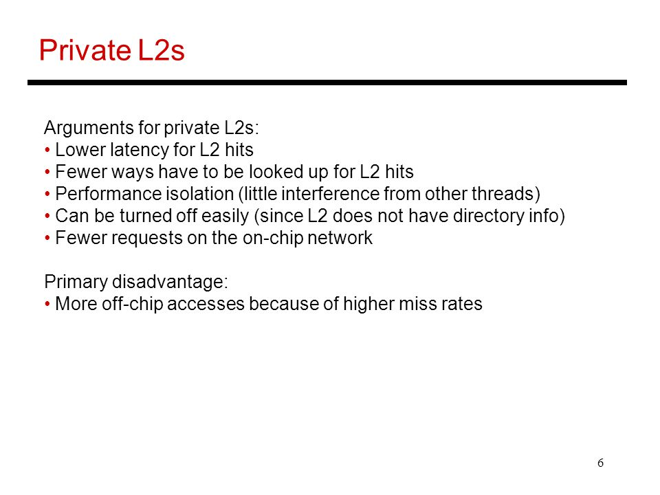 6 Private L2s Arguments for private L2s: Lower latency for L2 hits Fewer ways have to be looked up for L2 hits Performance isolation (little interference from other threads) Can be turned off easily (since L2 does not have directory info) Fewer requests on the on-chip network Primary disadvantage: More off-chip accesses because of higher miss rates