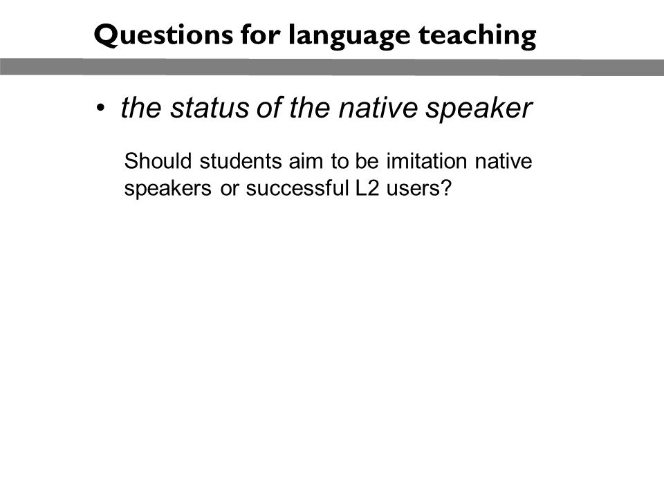 the status of the native speaker Questions for language teaching Should students aim to be imitation native speakers or successful L2 users?