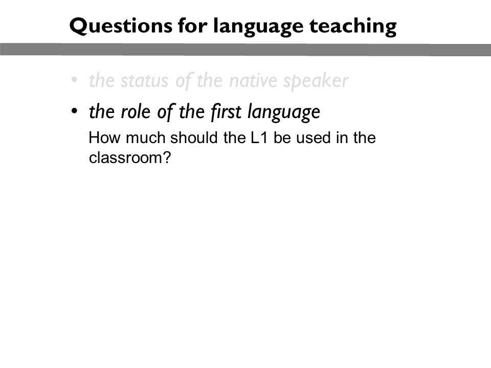 Questions for language teaching the status of the native speaker the role of the first language How much should the L1 be used in the classroom