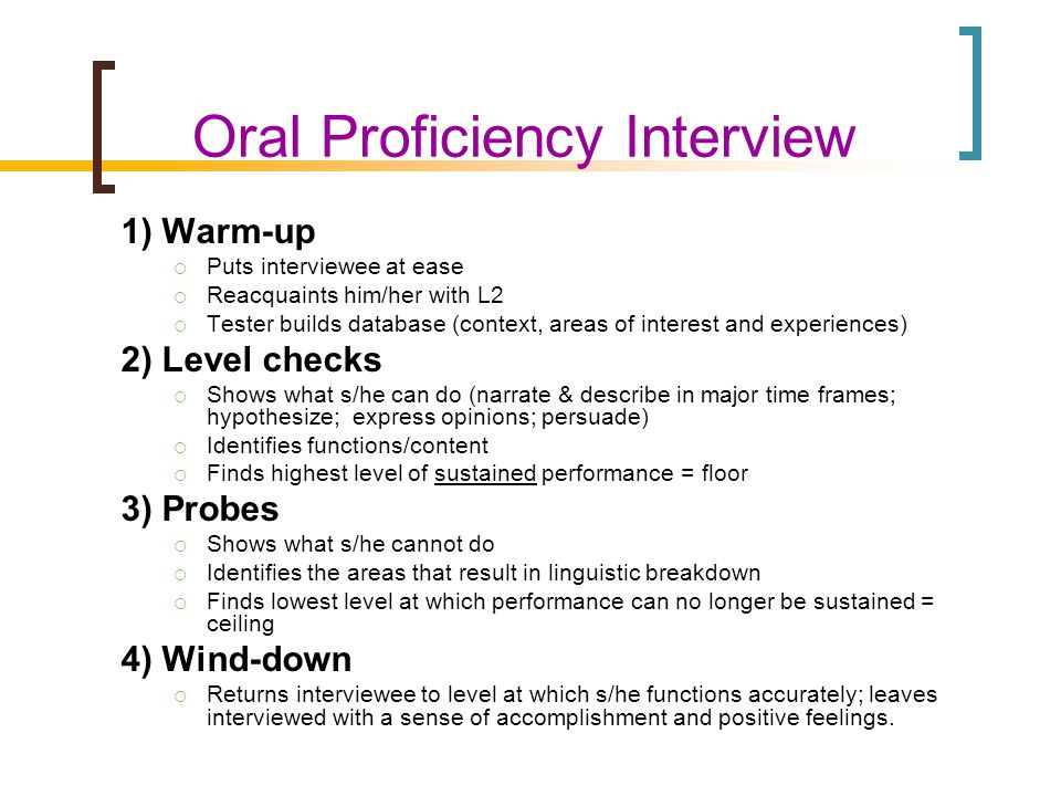 Oral Proficiency Interview 1) Warm-up  Puts interviewee at ease  Reacquaints him/her with L2  Tester builds database (context, areas of interest and experiences) 2) Level checks  Shows what s/he can do (narrate & describe in major time frames; hypothesize; express opinions; persuade)  Identifies functions/content  Finds highest level of sustained performance = floor 3) Probes  Shows what s/he cannot do  Identifies the areas that result in linguistic breakdown  Finds lowest level at which performance can no longer be sustained = ceiling 4) Wind-down  Returns interviewee to level at which s/he functions accurately; leaves interviewed with a sense of accomplishment and positive feelings.