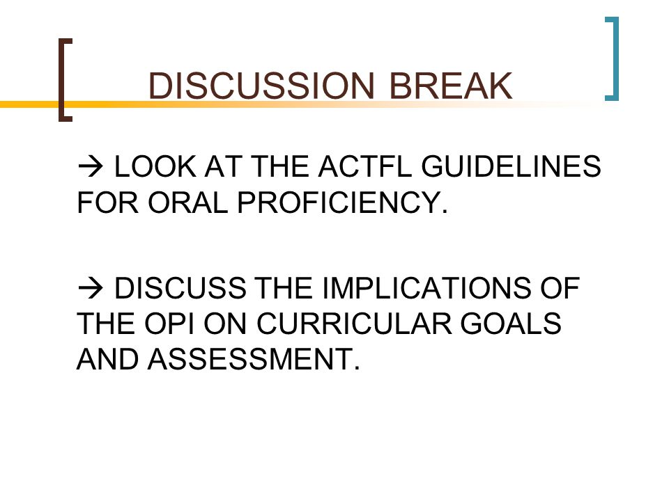 DISCUSSION BREAK  LOOK AT THE ACTFL GUIDELINES FOR ORAL PROFICIENCY.