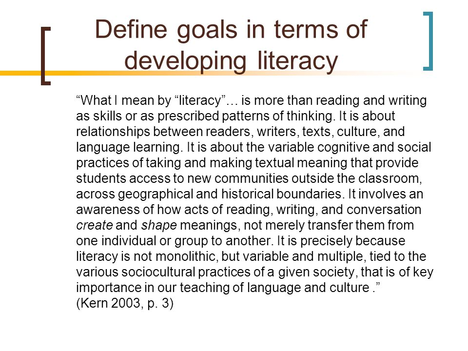 Define goals in terms of developing literacy What I mean by literacy … is more than reading and writing as skills or as prescribed patterns of thinking.