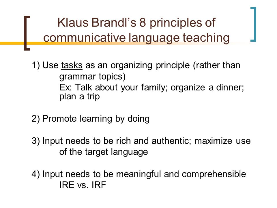 Klaus Brandl's 8 principles of communicative language teaching 1) Use tasks as an organizing principle (rather than grammar topics) Ex: Talk about your family; organize a dinner; plan a trip 2) Promote learning by doing 3) Input needs to be rich and authentic; maximize use of the target language 4) Input needs to be meaningful and comprehensible IRE vs.