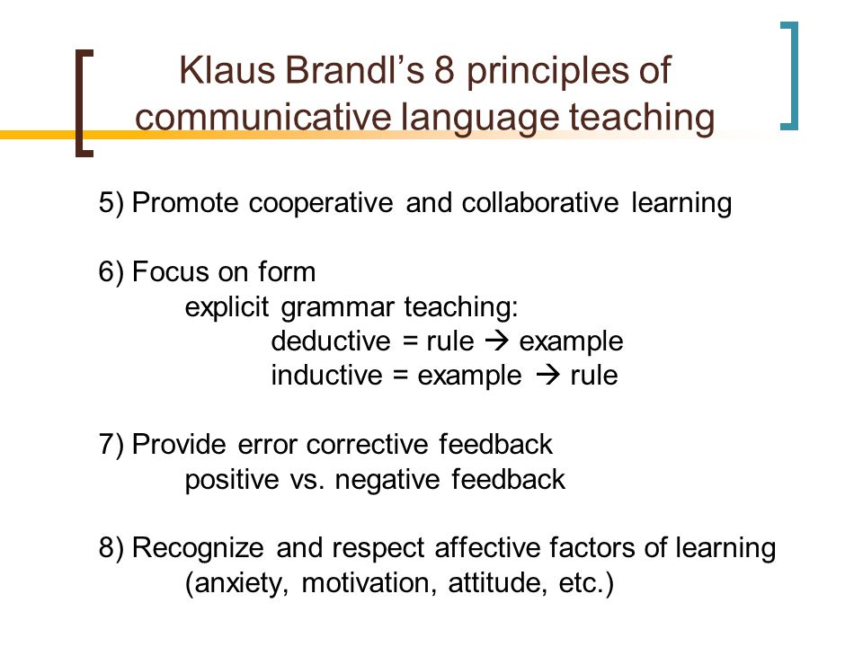 Klaus Brandl's 8 principles of communicative language teaching 5) Promote cooperative and collaborative learning 6) Focus on form explicit grammar teaching: deductive = rule  example inductive = example  rule 7) Provide error corrective feedback positive vs.