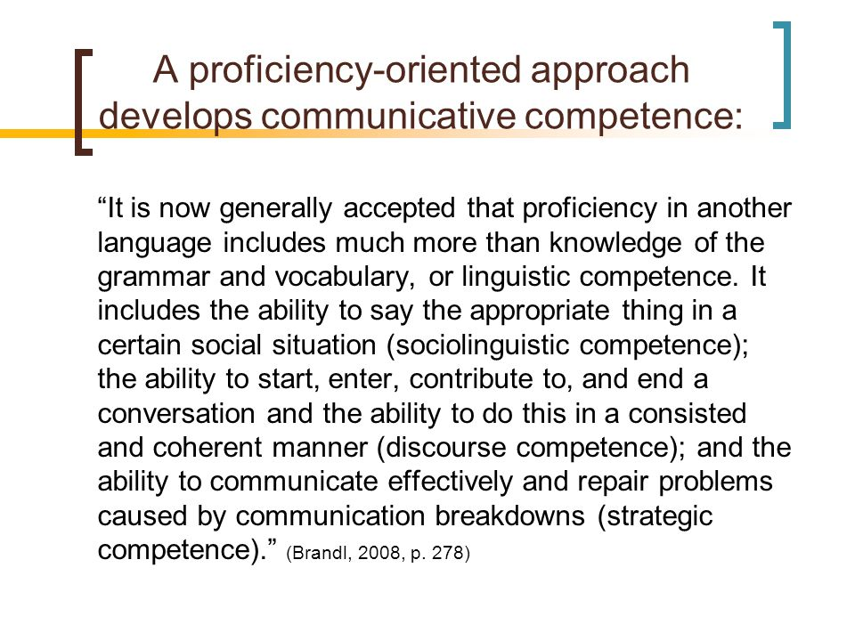 A proficiency-oriented approach develops communicative competence: It is now generally accepted that proficiency in another language includes much more than knowledge of the grammar and vocabulary, or linguistic competence.
