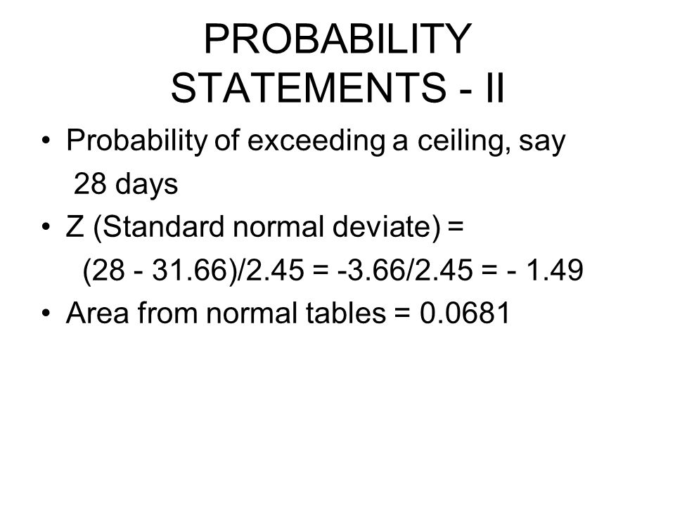 PROBABILITY STATEMENTS - II Probability of exceeding a ceiling, say 28 days Z (Standard normal deviate) = (28 - 31.66)/2.45 = -3.66/2.45 = - 1.49 Area