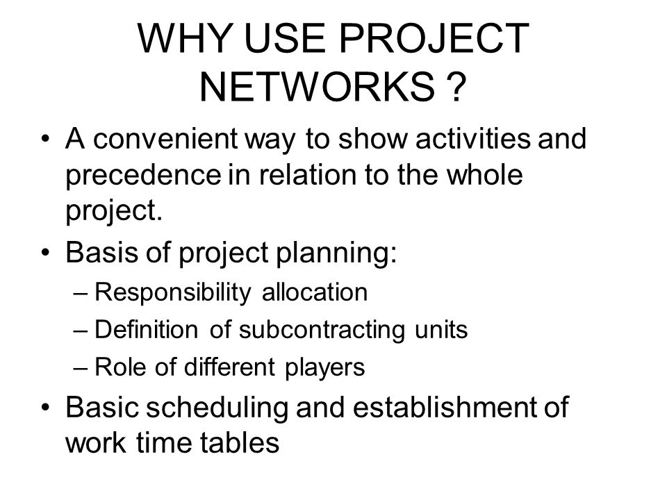 WHY USE PROJECT NETWORKS ? A convenient way to show activities and precedence in relation to the whole project. Basis of project planning: –Responsibi