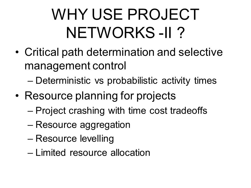 WHY USE PROJECT NETWORKS -II ? Critical path determination and selective management control –Deterministic vs probabilistic activity times Resource pl