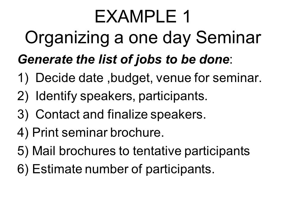 EXAMPLE 1 Organizing a one day Seminar Generate the list of jobs to be done: 1) Decide date,budget, venue for seminar. 2) Identify speakers, participa